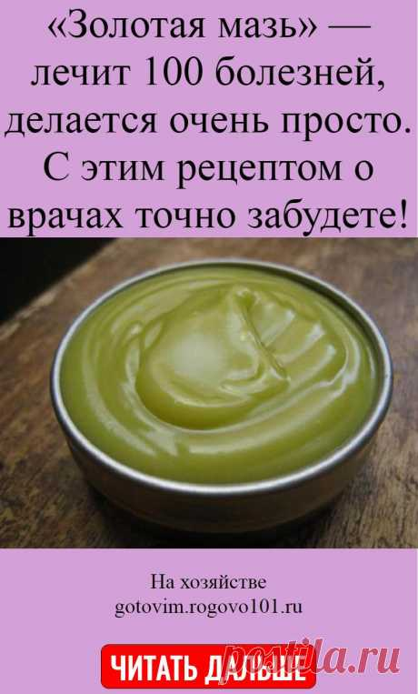 «Золотая мазь» — лечит 100 болезней, делается очень просто. С этим рецептом о врачах точно забудете!