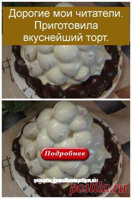 Дорогие мои читатели. Приготовила вкуснейший торт. - Коллекция домашних рецептов