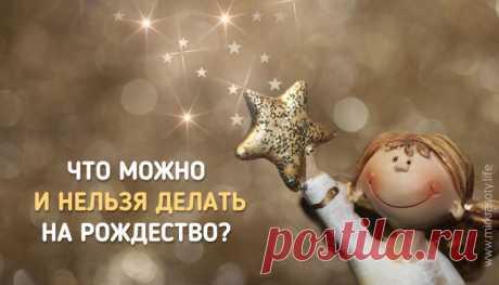 Рождество Христово : что нельзя, а что можно и обязательно нужно сделать в этот праздник
