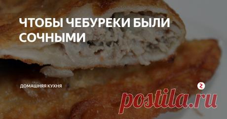ЧТОБЫ ЧЕБУРЕКИ БЫЛИ СОЧНЫМИ | Домашняя кухня | Яндекс Дзен
