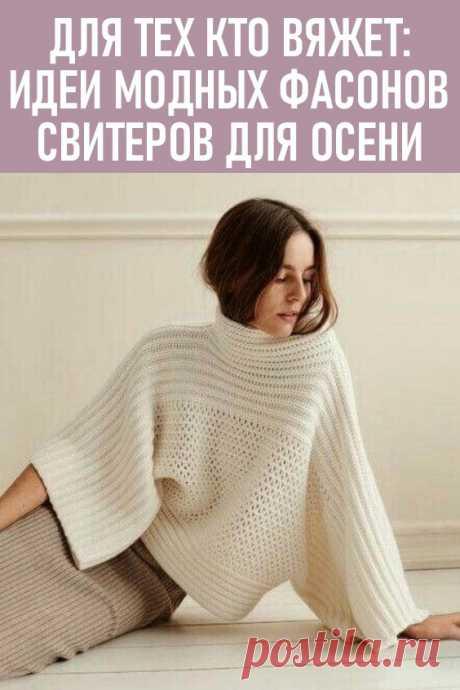 Для тех, кто вяжет: идеи модных фасонов свитеров для будущей осени