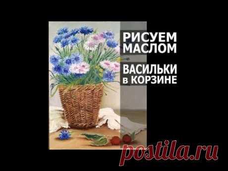 Как нарисовать картину маслом васильки в корзине. Cornflower