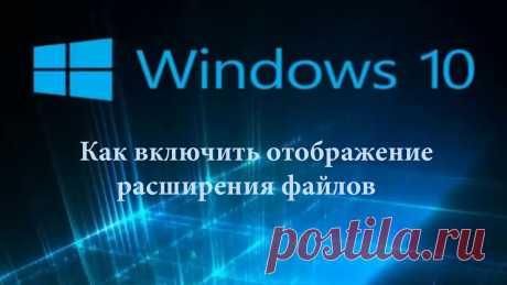 Как включить отображение расширения файлов в Windows 10.
