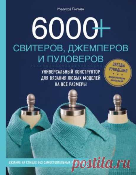 6000+ свитеров, джемперов и пуловеров. Универсальный конструктор для вязания любых моделей на все размеры (Липман М.) – купить книгу с доставкой в интернет-магазине «Читай-город». ISBN: 9785040908714.