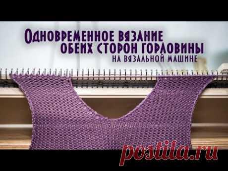 Одновременное вязание обеих сторон горловины на вязальной машине knit both sides of the neckline