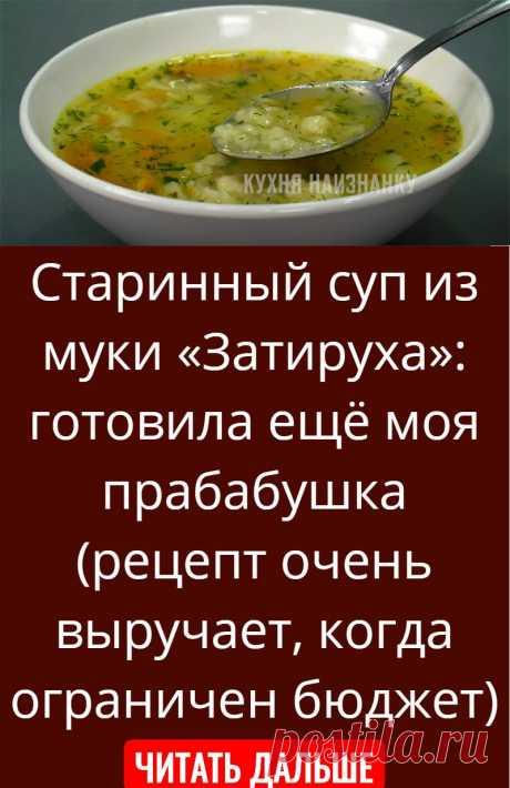 Старинный суп из муки «Затируха»: готовила ещё моя прабабушка (рецепт очень выручает, когда ограничен бюджет)