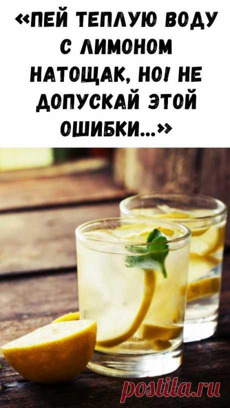 «Пей теплую воду с лимоном натощак, но! Не допускай этой ошибки…» - Интересный блог