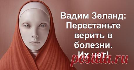 Вадим Зеланд: Перестаньте верить в болезни Их нет! - Brainum