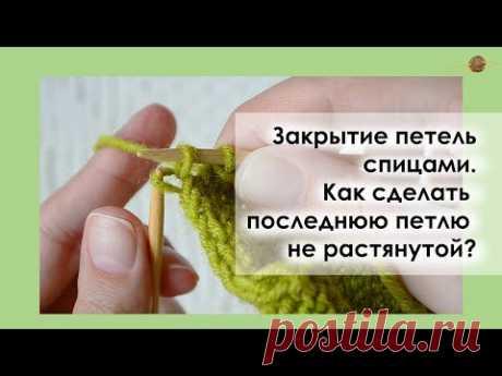 РОВНАЯ ПОСЛЕДНЯЯ ПЕТЛЯ ПРИ ЗАКРЫТИИ СПИЦАМИ. Уроки вязания спицами || НАЧНИ ВЯЗАТЬ!