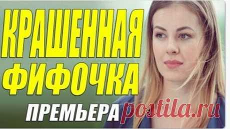 Модный свежак! [ КРАШЕННАЯ ФИФОЧКА ] Русские мелодрамы новинки ОНЛАЙН