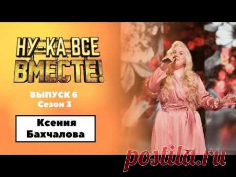 «Ну-ка, все вместе!»   Выпуск 6. Сезон 3   Ксения Бахчалова , «Не для меня придет весна» 