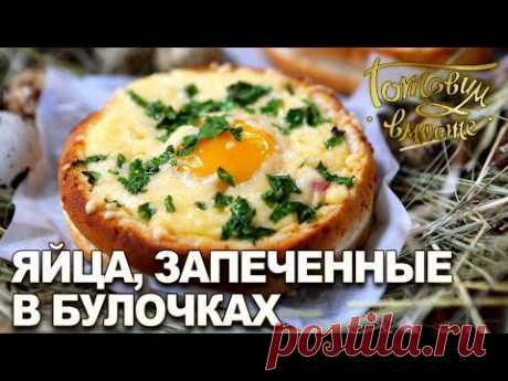 Яйца, запеченные в булочках | Готовим вместе