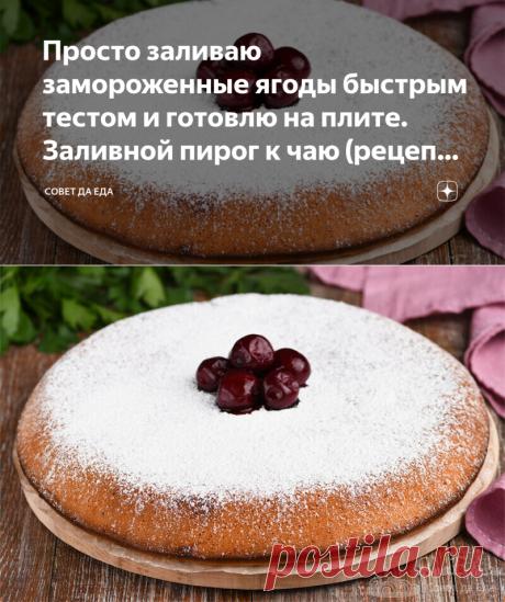 Просто заливаю замороженные ягоды быстрым тестом и готовлю на плите. Заливной пирог к чаю (рецепт с фото) | Совет да Еда | Яндекс Дзен