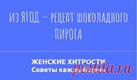 из ЯГОД — рецепт шоколадного ПИРОГА