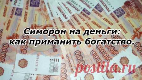 Симорон на деньги: как приманить богатство. Если вы идете по жизни, смеясь, и хотите превратить все минусы в своей жизни в жирные плюсы, этот симоронский ритуал на привлечение денег для вас. Все гениальное — просто. Так что порой ни к чему