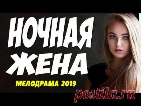 Фильм 2019 давал по утрам! - НОЧНАЯ ЖЕНА - Русские мелодрамы 2019 новинки HD