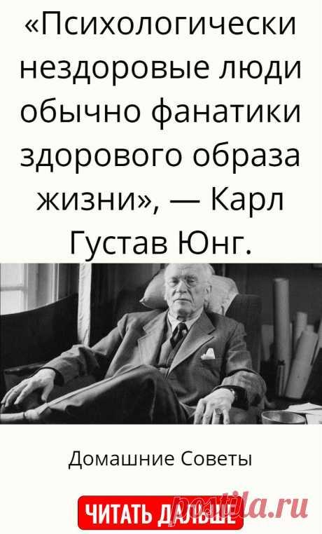 «Психологически нездоровые люди обычно фанатики здорового образа жизни», — Карл Густав Юнг.