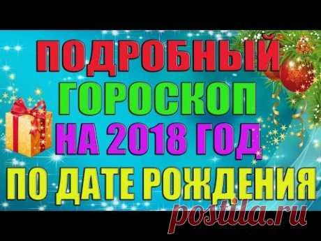 ПОДРОБНЫЙ ГОРОСКОП НА 2018 ГОД ПО ДАТЕ РОЖДЕНИЯ!!!