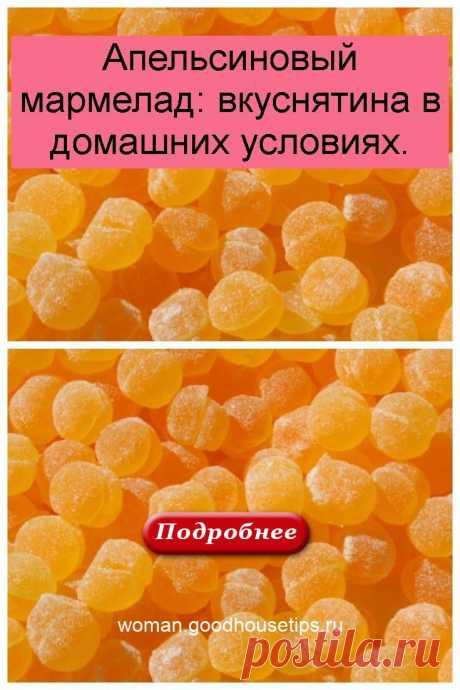 Апельсиновый мармелад: вкуснятина в домашних условиях. - womans
