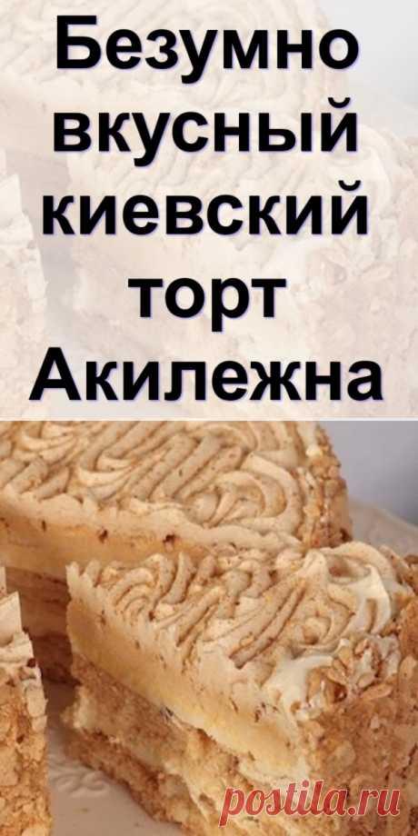 Безумно вкусный киевский торт «Акилежна» - fit4girl.ru Предлагаю вашему вниманию интересный вариант «Киевского торта». Автор этого рецепта «Акилежна», поблагодарим...