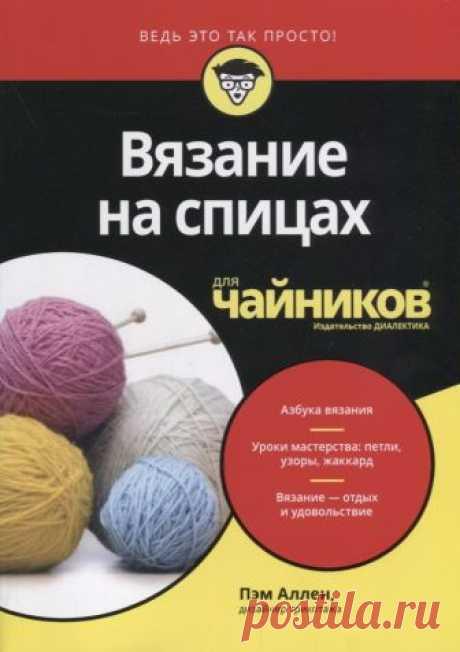 Вязание на спицах для чайников (Аллен П.) – купить книгу с доставкой в интернет-магазине «Читай-город». ISBN: 9785604004333.