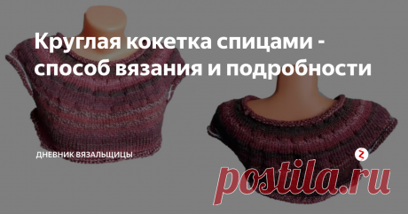 Круглая кокетка спицами - способ вязания и подробности   Дневник вязальщицы   Яндекс Дзен