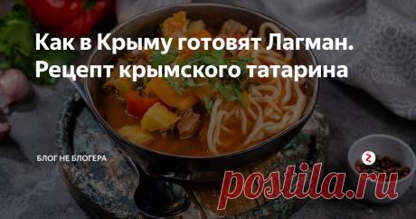 Как в Крыму готовят Лагман. Рецепт крымского татарина Давно вы просили меня опубликовать какой-нибудь особенный рецепт, из числа фирменных крымских блюд. Долго думать мне не пр