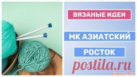 МК учимся вязать азиатский росток спицами - Вязание - Страна Мам