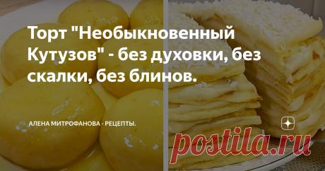 """Торт """"Необыкновенный Кутузов"""" - без духовки, без скалки, без блинов. Сегодня приготовлю восхитительно вкусный тортик, с необычными коржами и нежнейшим тающим кремом!"""