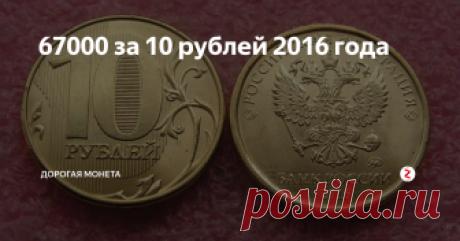 67000 за 10 рублей 2016 года Не так давно в России были выпущены монеты, на которых орел немного изменился. Это новшество сразу произвело впечатление на людей. Причем оценили это даже люди, которые далеки от нумизматики. Но вот коллекционеры сразу распознали в этих монетах редкие экземпляры.