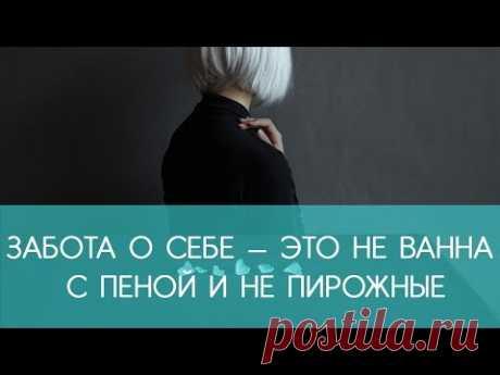 ЗАБОТА о СЕБЕ — это не ванна с пеной и не пирожные! | ECONET.RU