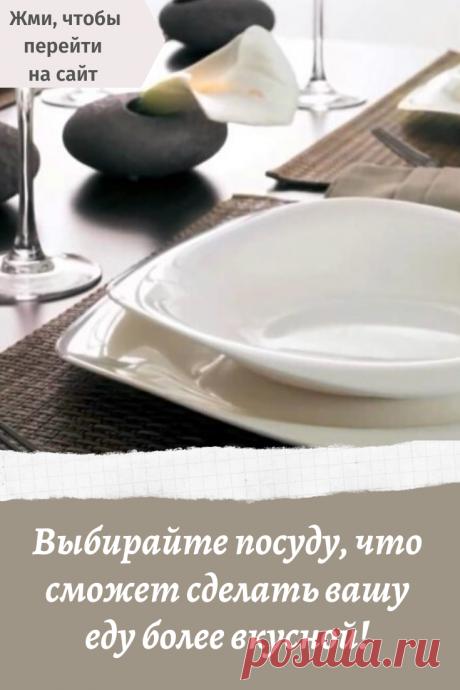 Выбирайте посуду, что сможет сделать вашу еду более вкусной!