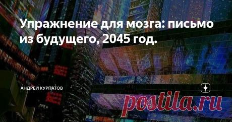 Упражнение для мозга: письмо из будущего, 2045 год. Возьмём за точку отчёта 2045 год, когда, если мир полностью и навсегда изменится, причём так, что представить себе это совершенно невозможно.