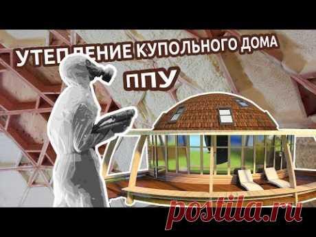 Купольный дом. Утепление пенополиуретаном - YouTube