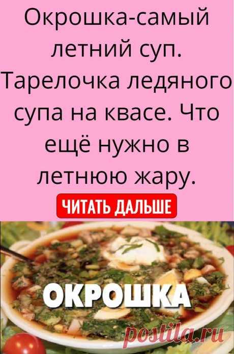 Окрошка-самый летний суп. Тарелочка ледяного супа на квасе. Что ещё нужно в летнюю жару.