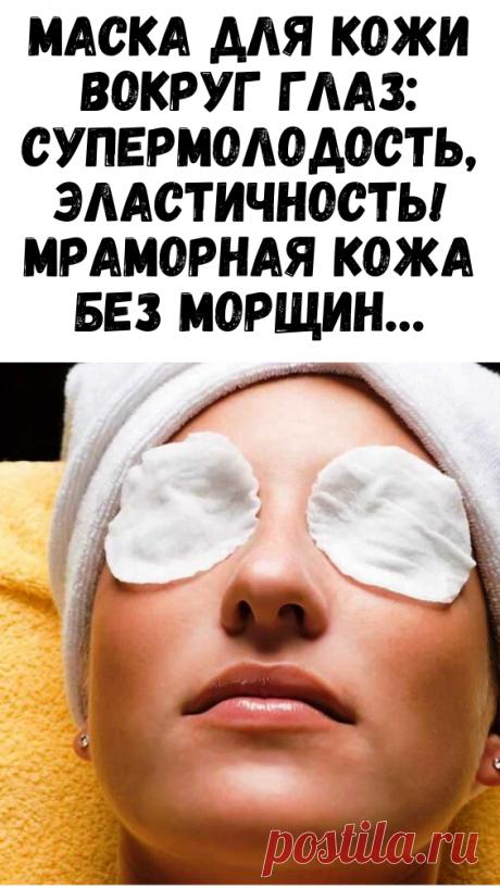 Маска для кожи вокруг глаз: супермолодость, эластичность! Мраморная кожа без морщин… - Сайт для женщин