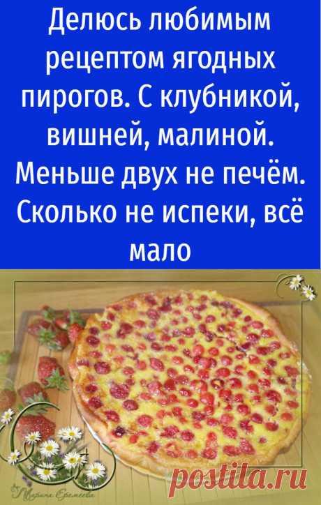 Делюсь любимым рецептом ягодных пирогов. С клубникой, вишней, малиной. Меньше двух не печём. Сколько не испеки, всё мало