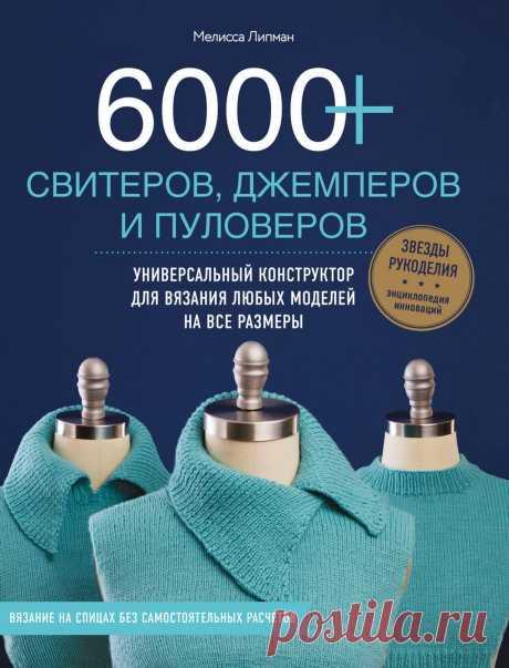 Липман Мелисса. 6000+ СВИТЕРОВ, ДЖЕМПЕРОВ И ПУЛОВЕРОВ. Универсальный конструктор для вязания любых моделей на все размеры