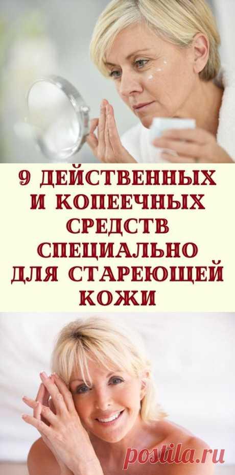 9 действенных и копеечных средств специально для стареющей кожи
