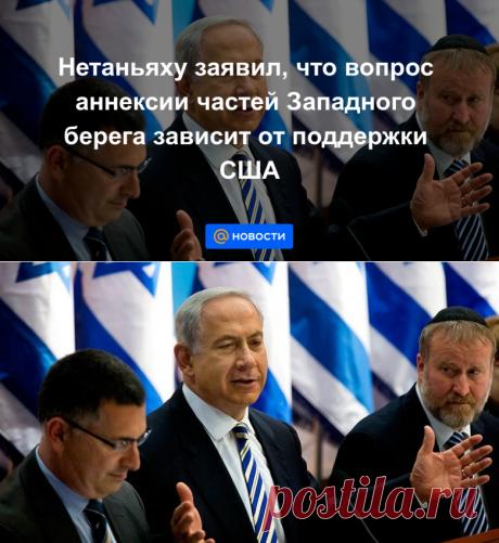 Нетаньяху заявил, что вопрос аннексии частей Западного берега зависит от поддержки США - Новости Mail.ru
