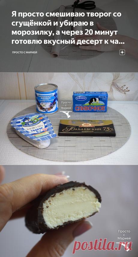 Я просто смешиваю творог со сгущёнкой и убираю в морозилку, а через 20 минут готовлю вкусный десерт к чаю: делюсь рецептом | Просто с Марией | Яндекс Дзен
