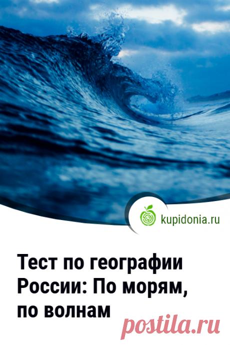 Тест по географии России: По морям, по волнам. Географический тест о морях России, состоящий из 10 интересных вопросов разной сложности.