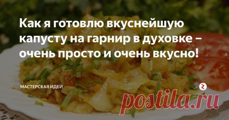 Как я готовлю вкуснейшую капусту на гарнир в духовке – очень просто и очень вкусно! | Мастерская идей | Яндекс Дзен