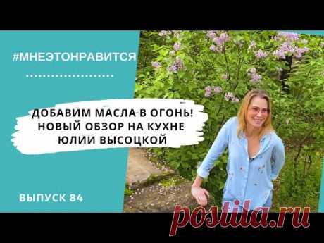 Добавим масла в огонь! Новый обзор на кухне Юлии Высоцкой | Мне это нравится! #84 (18+)
