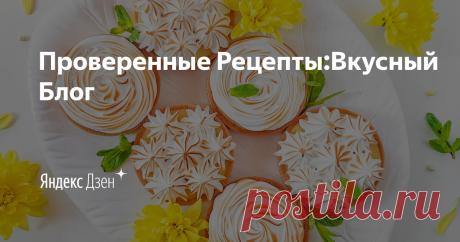 Проверенные Рецепты:Вкусный Блог | Яндекс Дзен Проверенные рецепты от шеф-повара, статьи, онлайн-тесты. Официальный канал Вкусного Блога.