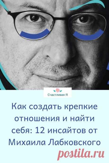 Как создать крепкие отношения и найти себя: 12 инсайтов от Михаила Лабковского
