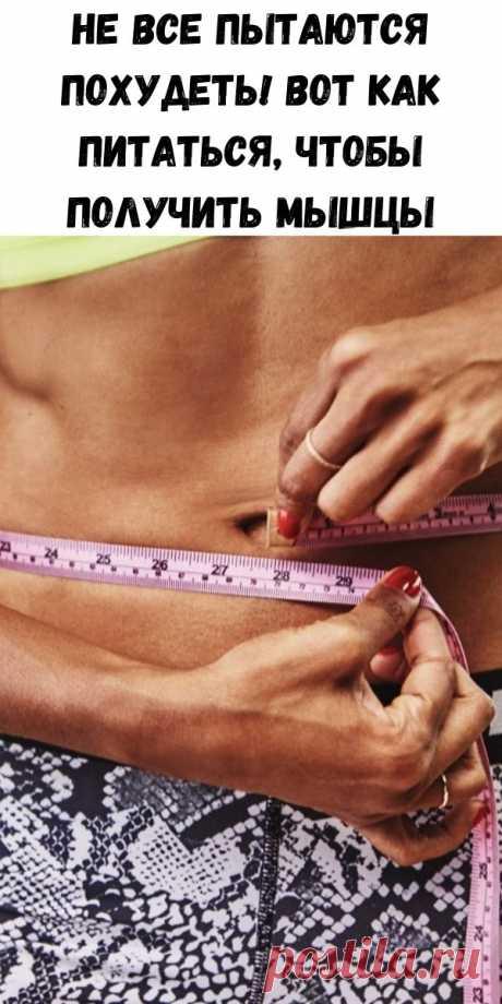 Не все пытаются похудеть! Вот Как питаться, чтобы получить мышцы - Полезные советы красоты