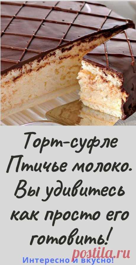 Торт-суфле «Птичье молоко». Вы удивитесь как просто его готовить! - womanlifeclub.ru