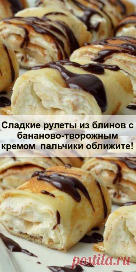 Сладкие рулеты из блинов с бананово-творожным кремом – пальчики оближите! - babby-hous.ru С блинами можно приготовить замечательные вкусные десерты. Многие из вас слышали или...