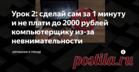 Урок 2: сделай сам за 1 минуту и не плати до 2000 рублей компьютерщику из-за невнимательности Порой вызывать компьютерщика даже не стоит.